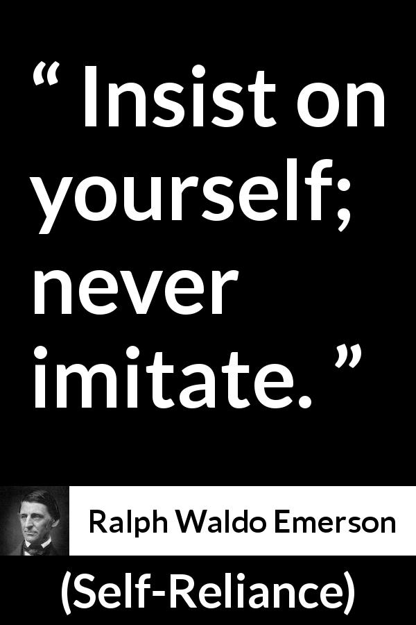 Ralph Waldo Emerson - Self-Reliance - Insist on yourself; never imitate.