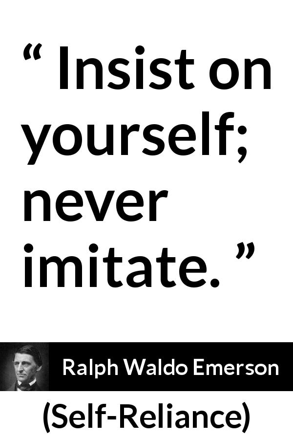 Ralph Waldo Emerson quote about individualism from Self-Reliance (1841) - Insist on yourself; never imitate.