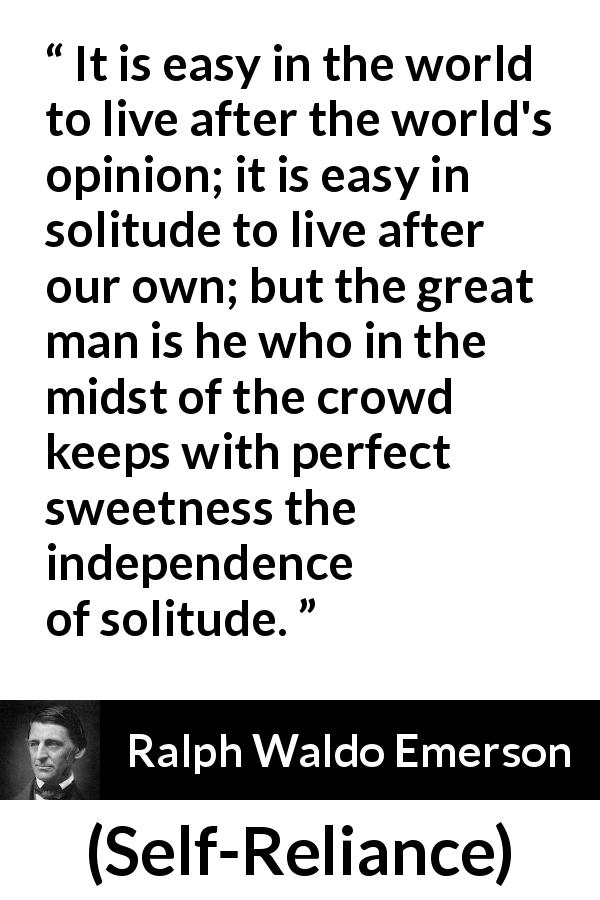 "Ralph Waldo Emerson about loneliness (""Self-Reliance"", 1841) - It is easy in the world to live after the world's opinion; it is easy in solitude to live after our own; but the great man is he who in the midst of the crowd keeps with perfect sweetness the independence of solitude."