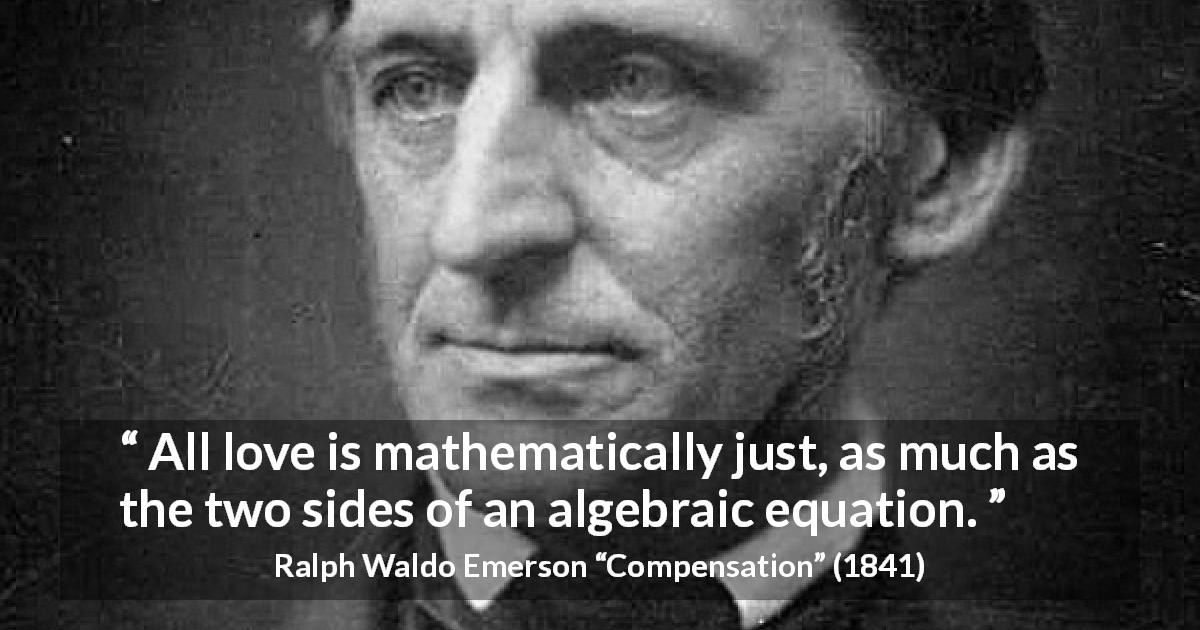 "Ralph Waldo Emerson about love (""Compensation"", 1841) - All love is mathematically just, as much as the two sides of an algebraic equation."