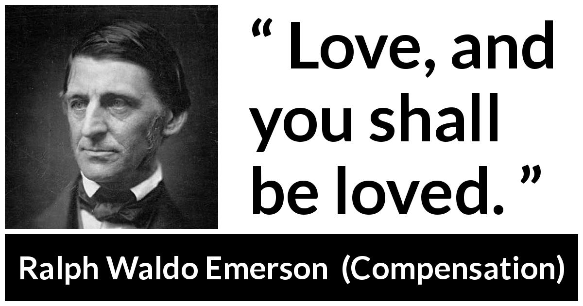"Ralph Waldo Emerson about love (""Compensation"", 1841) - Love, and you shall be loved."