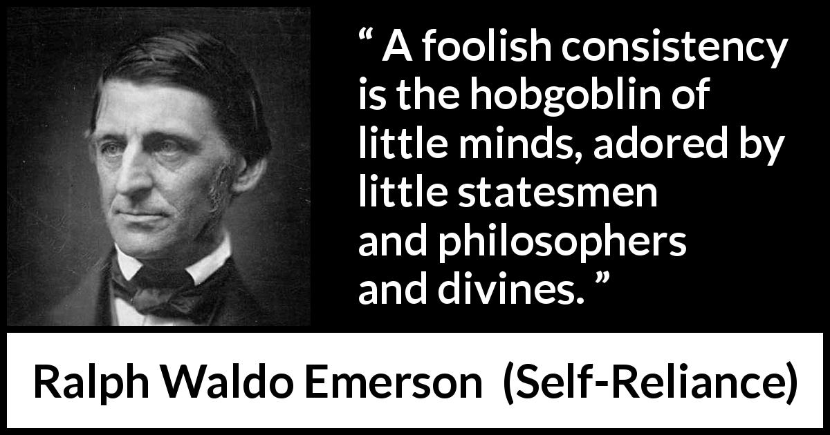 Ralph Waldo Emerson quote about mind from Self-Reliance (1841) - A foolish consistency is the hobgoblin of little minds, adored by little statesmen and philosophers and divines.