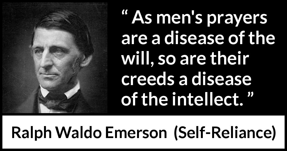 Ralph Waldo Emerson - Self-Reliance - As men's prayers are a disease of the will, so are their creeds a disease of the intellect.