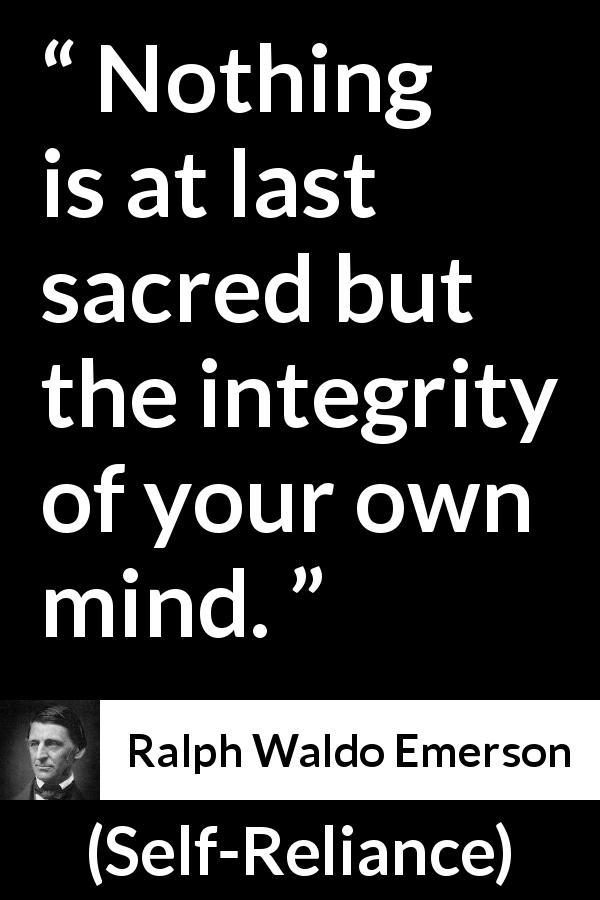 Ralph Waldo Emerson quote about mind from Self-Reliance (1841) - Nothing is at last sacred but the integrity of your own mind.