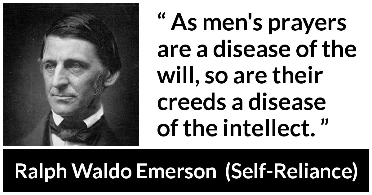 Ralph Waldo Emerson quote about mind from Self-Reliance (1841) - As men's prayers are a disease of the will, so are their creeds a disease of the intellect.