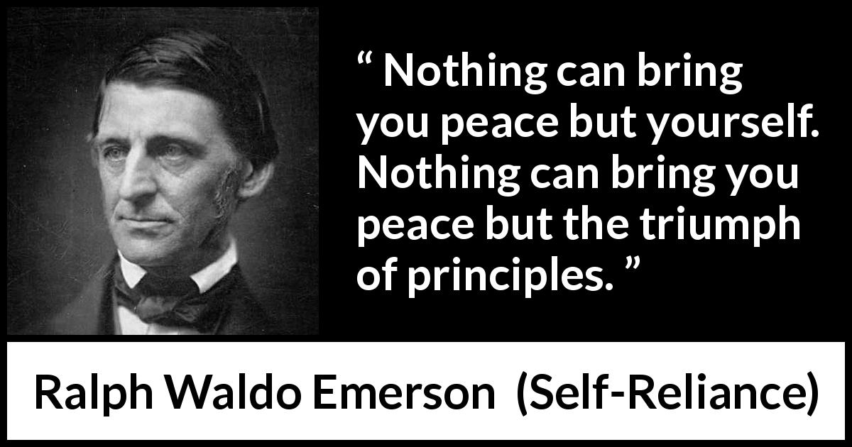 Ralph Waldo Emerson - Self-Reliance - Nothing can bring you peace but yourself. Nothing can bring you peace but the triumph of principles.