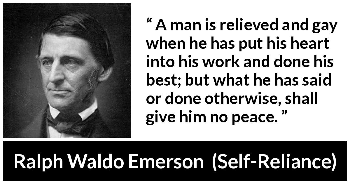 "Ralph Waldo Emerson about peace (""Self-Reliance"", 1841) - A man is relieved and gay when he has put his heart into his work and done his best; but what he has said or done otherwise, shall give him no peace."