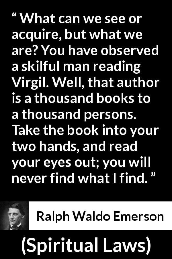 "Ralph Waldo Emerson about reading (""Spiritual Laws"", 1841) - What can we see or acquire, but what we are? You have observed a skilful man reading Virgil. Well, that author is a thousand books to a thousand persons. Take the book into your two hands, and read your eyes out; you will never find what I find."