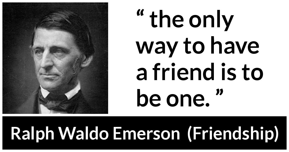 Ralph Waldo Emerson quote about reciprocity from Friendship (1841) - the only way to have a friend is to be one.