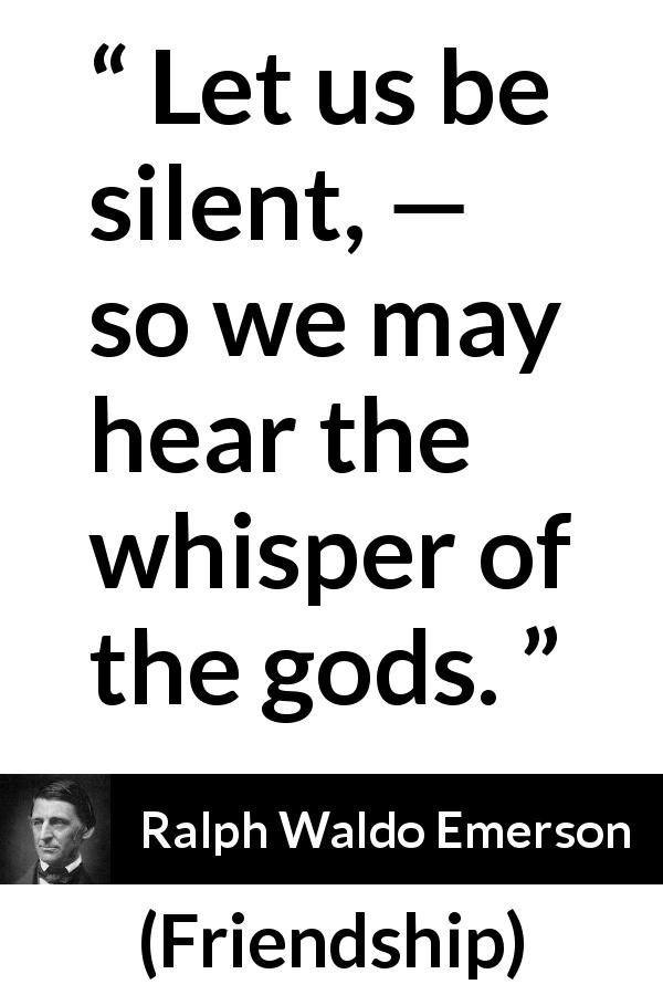 "Ralph Waldo Emerson about silence (""Friendship"", 1841) - Let us be silent, — so we may hear the whisper of the gods."