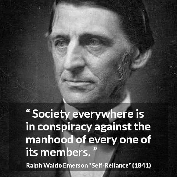 "Ralph Waldo Emerson about society (""Self-Reliance"", 1841) - Society everywhere is in conspiracy against the manhood of every one of its members."