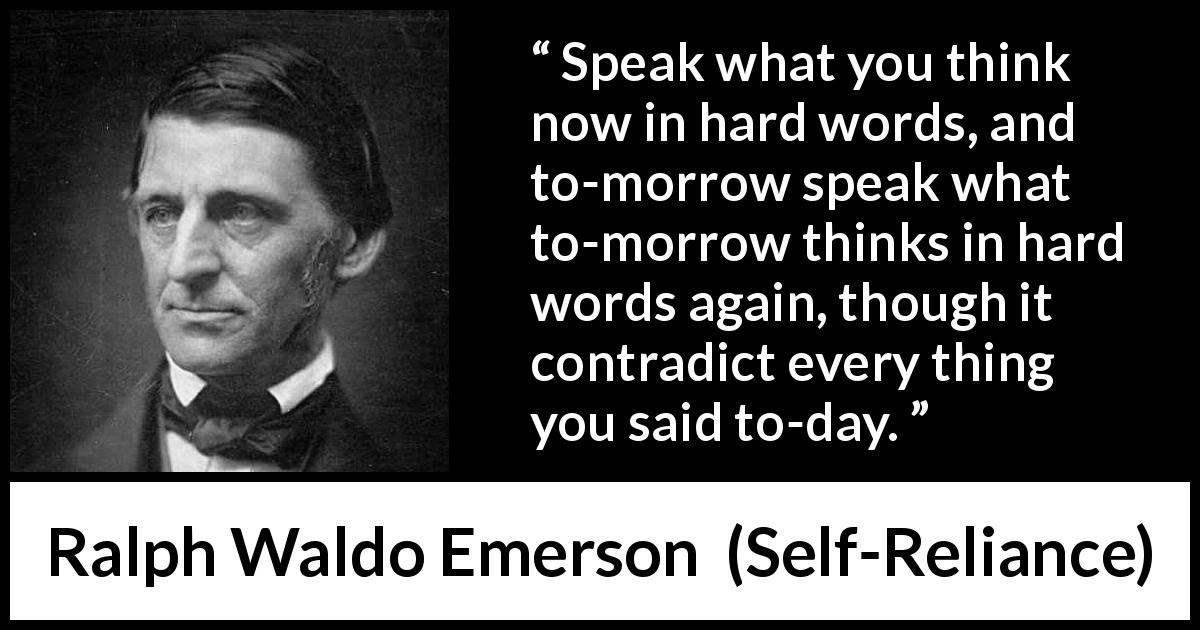 "Ralph Waldo Emerson about speech (""Self-Reliance"", 1841) - Speak what you think now in hard words, and to-morrow speak what to-morrow thinks in hard words again, though it contradict every thing you said to-day."