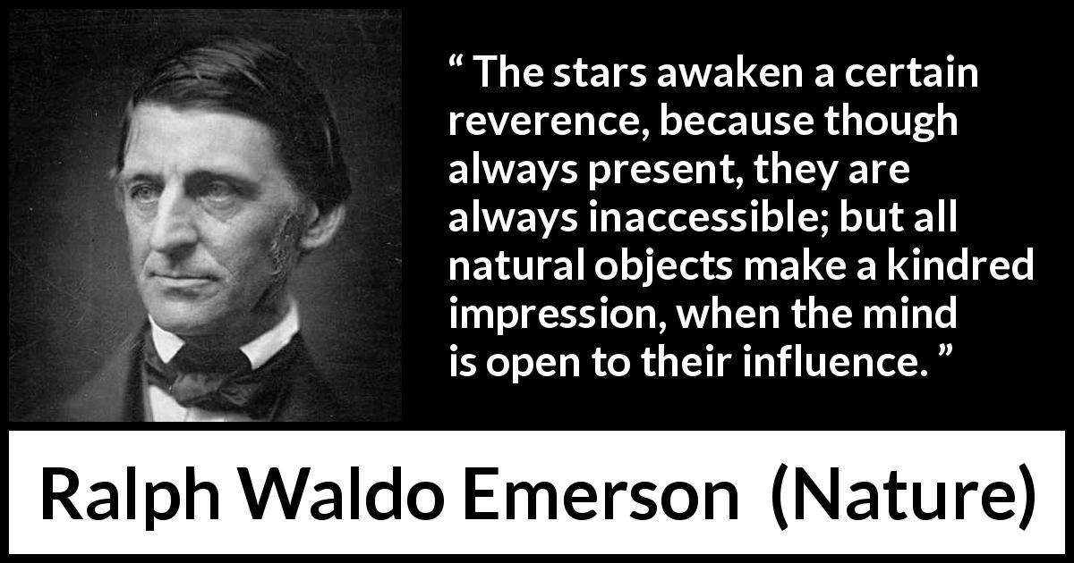 "Ralph Waldo Emerson about stars (""Nature"", 1836) - The stars awaken a certain reverence, because though always present, they are always inaccessible; but all natural objects make a kindred impression, when the mind is open to their influence."