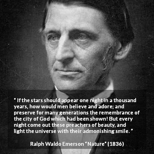 "Ralph Waldo Emerson about stars (""Nature"", 1836) - If the stars should appear one night in a thousand years, how would men believe and adore; and preserve for many generations the remembrance of the city of God which had been shown! But every night come out these preachers of beauty, and light the universe with their admonishing smile."