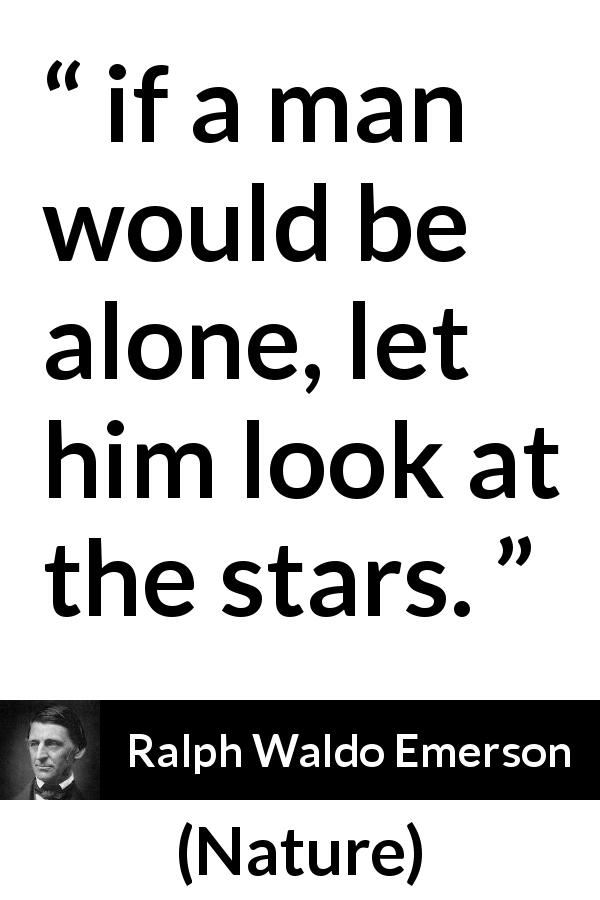 "Ralph Waldo Emerson about stars (""Nature"", 1836) - if a man would be alone, let him look at the stars."
