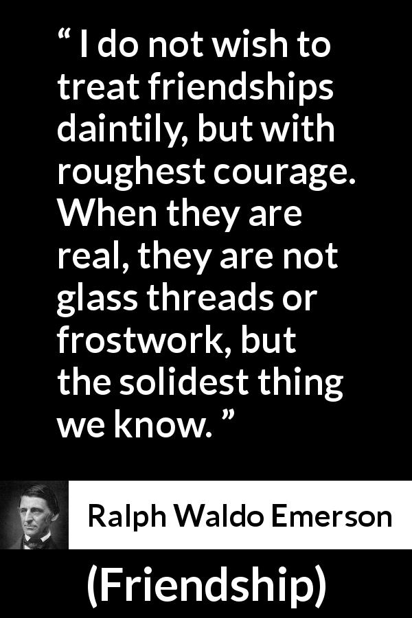 "Ralph Waldo Emerson about strength (""Friendship"", 1841) - I do not wish to treat friendships daintily, but with roughest courage. When they are real, they are not glass threads or frostwork, but the solidest thing we know."
