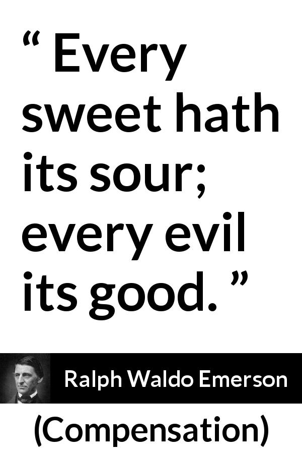 "Ralph Waldo Emerson about sweetness (""Compensation"", 1841) - Every sweet hath its sour; every evil its good."