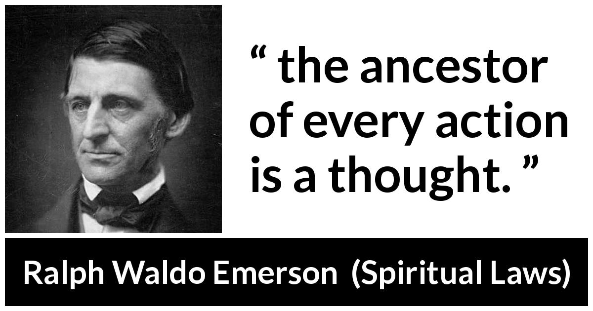"Ralph Waldo Emerson about thought (""Spiritual Laws"", 1841) - the ancestor of every action is a thought."