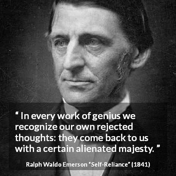 "Ralph Waldo Emerson about thoughts (""Self-Reliance"", 1841) - In every work of genius we recognize our own rejected thoughts: they come back to us with a certain alienated majesty."