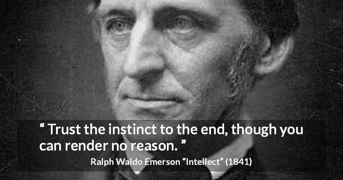 "Ralph Waldo Emerson about trust (""Intellect"", 1841) - Trust the instinct to the end, though you can render no reason."