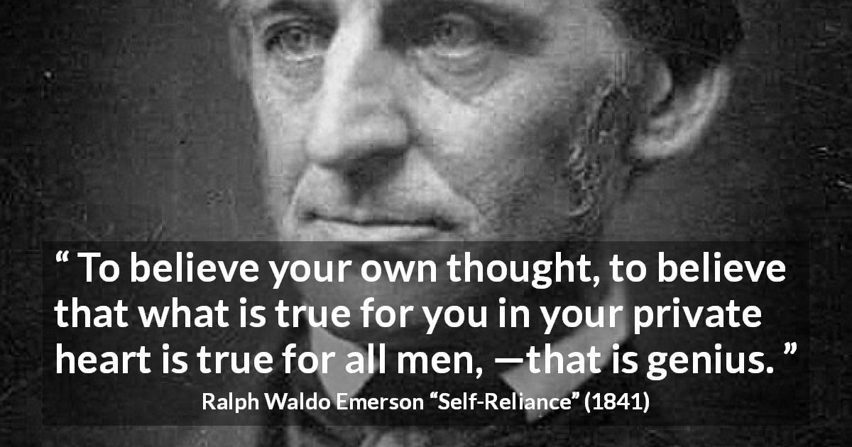"Ralph Waldo Emerson about truth (""Self-Reliance"", 1841) - To believe your own thought, to believe that what is true for you in your private heart is true for all men, —that is genius."