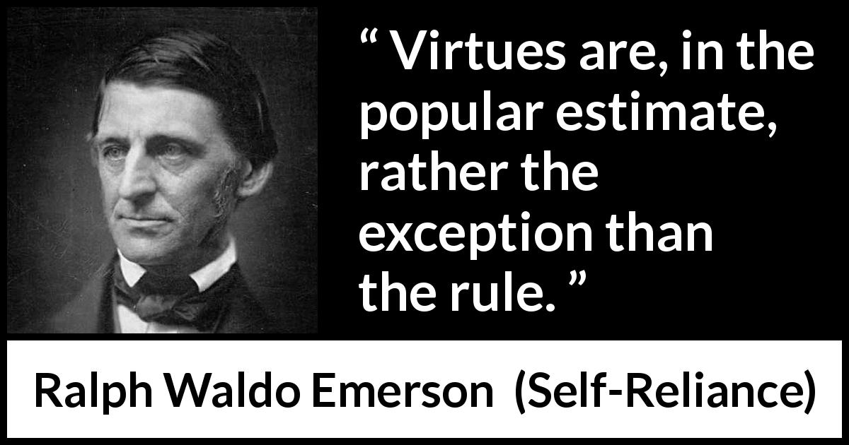 "Ralph Waldo Emerson about virtue (""Self-Reliance"", 1841) - Virtues are, in the popular estimate, rather the exception than the rule."