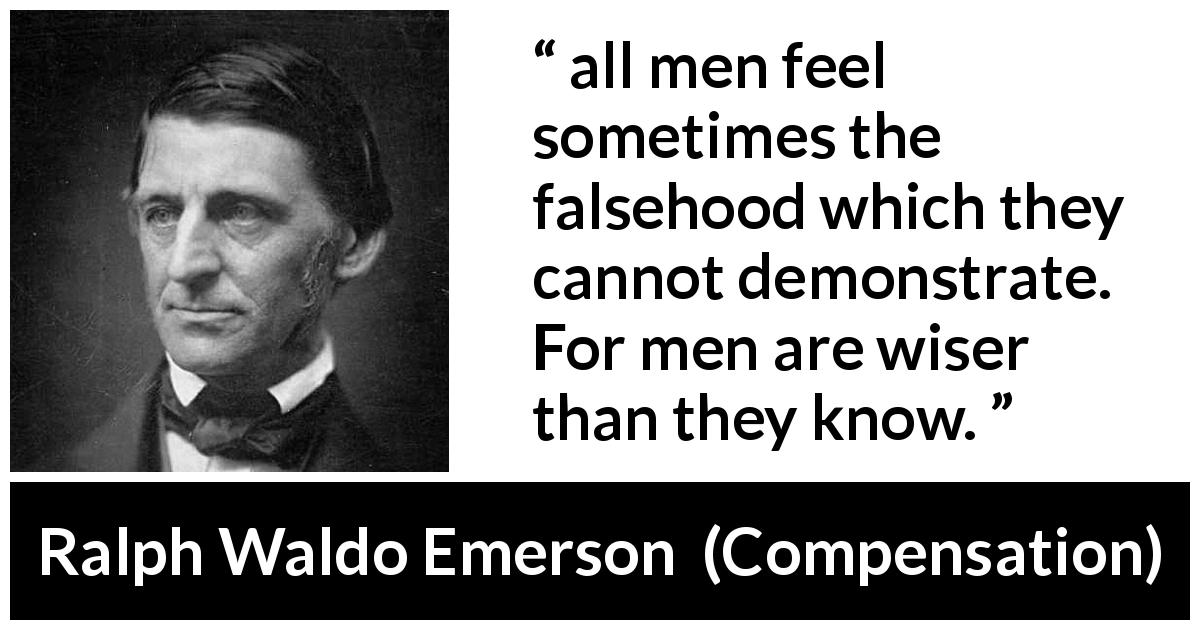 "Ralph Waldo Emerson about wisdom (""Compensation"", 1841) - all men feel sometimes the falsehood which they cannot demonstrate. For men are wiser than they know."