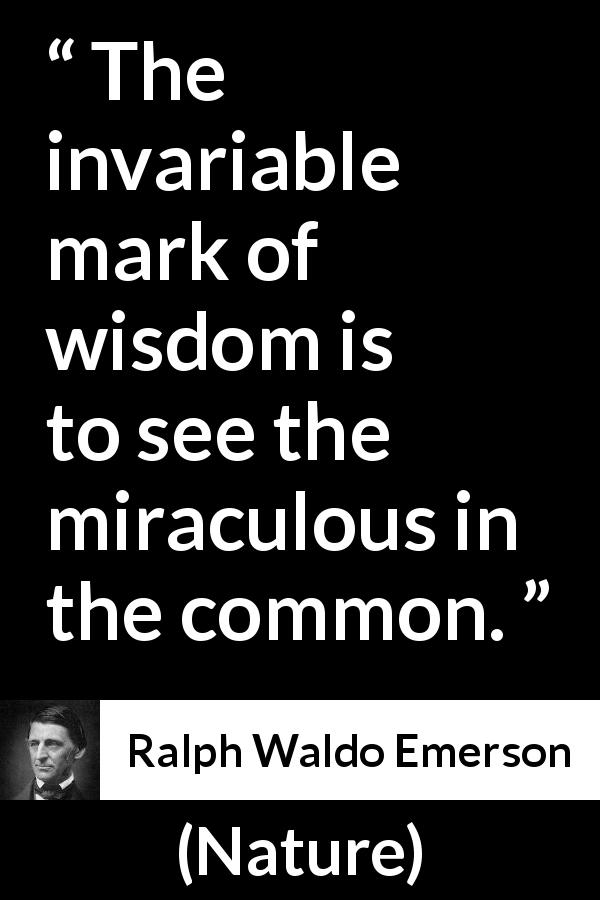 "Ralph Waldo Emerson about wisdom (""Nature"", 1836) - The invariable mark of wisdom is to see the miraculous in the common."