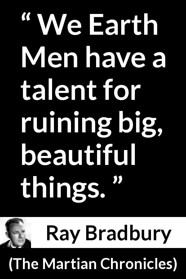 Ray Bradbury quote about beauty from The Martian Chronicles - We Earth Men have a talent for ruining big, beautiful things.