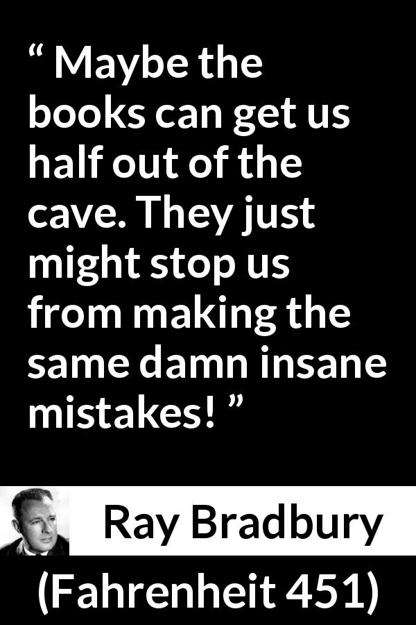 Ray Bradbury - Fahrenheit 451 - Maybe the books can get us half out of the cave. They just might stop us from making the same damn insane mistakes!