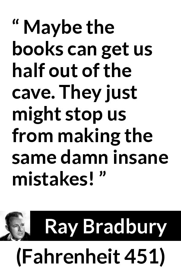 "Ray Bradbury about books (""Fahrenheit 451"", 1953) - Maybe the books can get us half out of the cave. They just might stop us from making the same damn insane mistakes!"