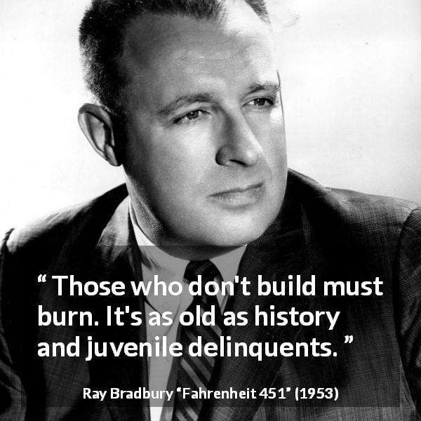 "Ray Bradbury about building (""Fahrenheit 451"", 1953) - Those who don't build must burn. It's as old as history and juvenile delinquents."