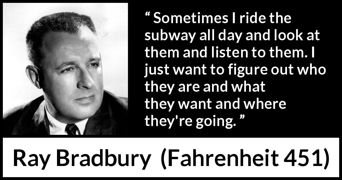 "Ray Bradbury about curiosity (""Fahrenheit 451"", 1953) - Sometimes I ride the subway all day and look at them and listen to them. I just want to figure out who they are and what they want and where they're going."
