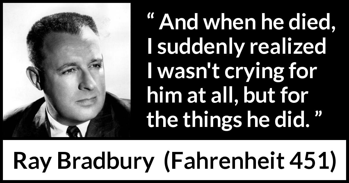 Ray Bradbury quote about death from Fahrenheit 451 (1953) - And when he died, I suddenly realized I wasn't crying for him at all, but for the things he did.