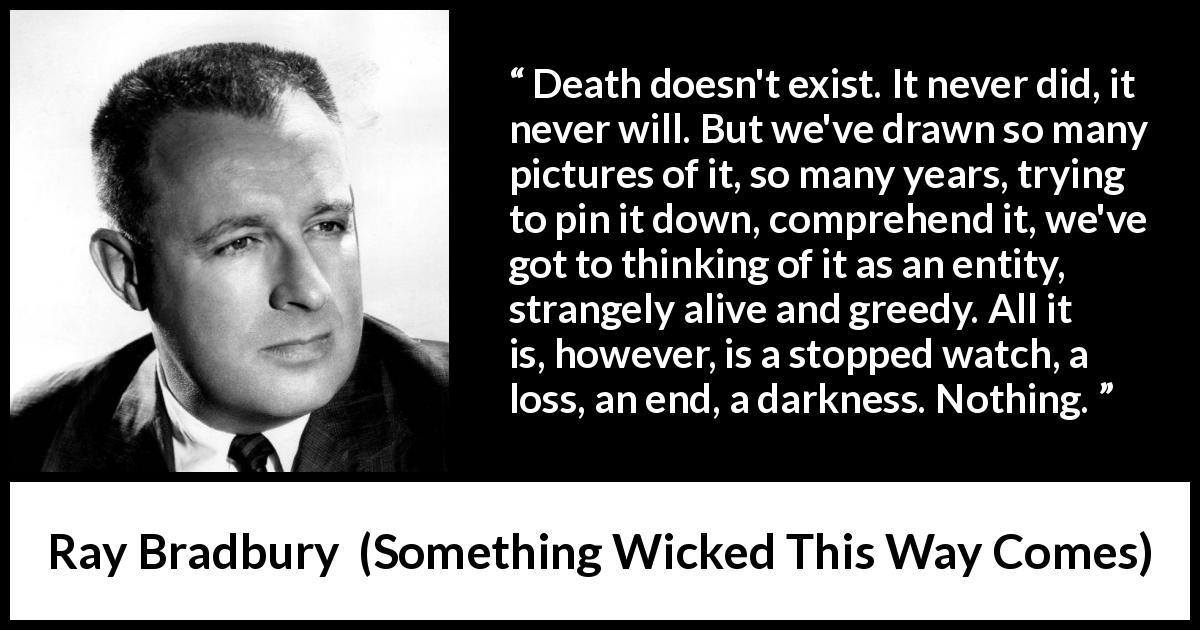 "Ray Bradbury about death (""Something Wicked This Way Comes"", 1962) - Death doesn't exist. It never did, it never will. But we've drawn so many pictures of it, so many years, trying to pin it down, comprehend it, we've got to thinking of it as an entity, strangely alive and greedy. All it is, however, is a stopped watch, a loss, an end, a darkness. Nothing."