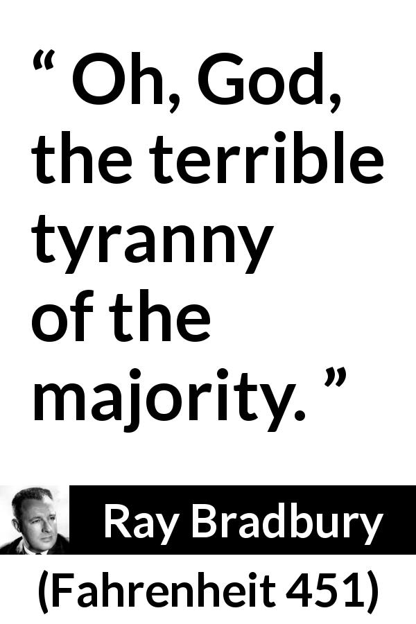 "Ray Bradbury about democracy (""Fahrenheit 451"", 1953) - Oh, God, the terrible tyranny of the majority."