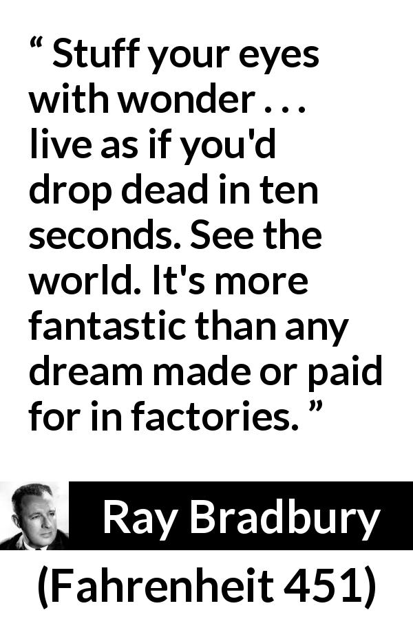 "Ray Bradbury about dream (""Fahrenheit 451"", 1953) - Stuff your eyes with wonder . . . live as if you'd drop dead in ten seconds. See the world. It's more fantastic than any dream made or paid for in factories."