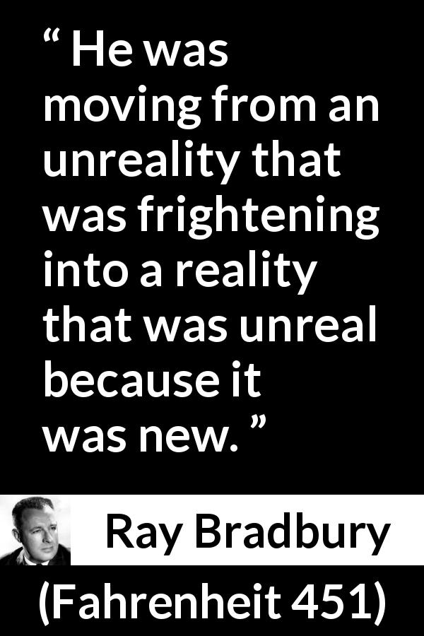Ray Bradbury quote about fear from Fahrenheit 451 (1953) - He was moving from an unreality that was frightening into a reality that was unreal because it was new.