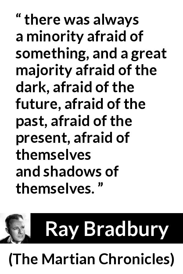 "Ray Bradbury about fear (""The Martian Chronicles"", 1950) - there was always a minority afraid of something, and a great majority afraid of the dark, afraid of the future, afraid of the past, afraid of the present, afraid of themselves and shadows of themselves."