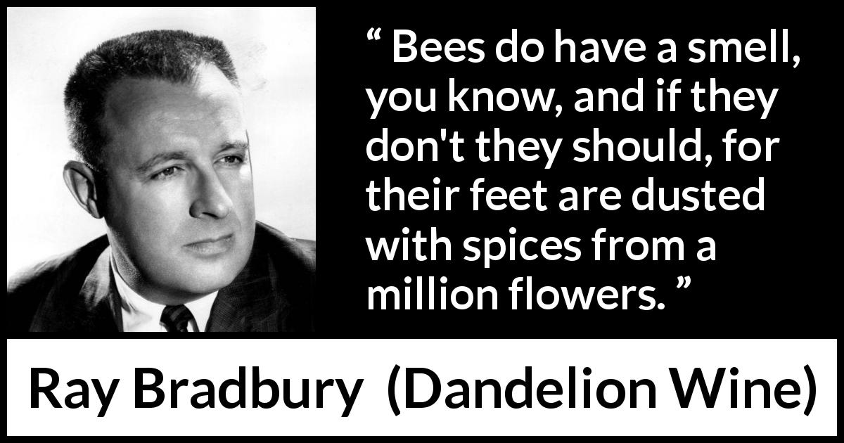"Ray Bradbury about flowers (""Dandelion Wine"", 1957) - Bees do have a smell, you know, and if they don't they should, for their feet are dusted with spices from a million flowers."