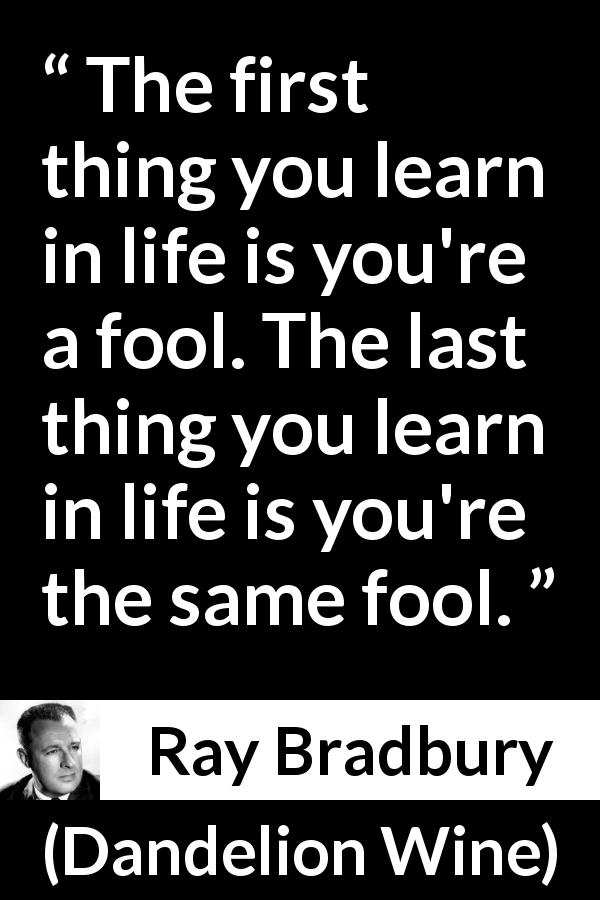 """""""The first thing you learn in life is you're a fool. The ..."""