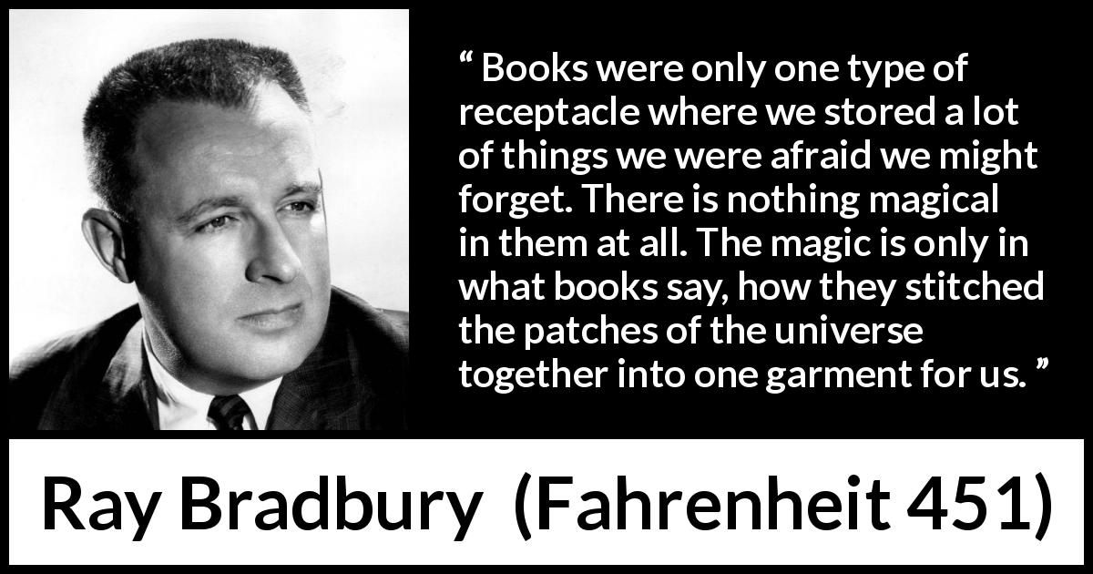 "Ray Bradbury about forgetting (""Fahrenheit 451"", 1953) - Books were only one type of receptacle where we stored a lot of things we were afraid we might forget. There is nothing magical in them at all. The magic is only in what books say, how they stitched the patches of the universe together into one garment for us."