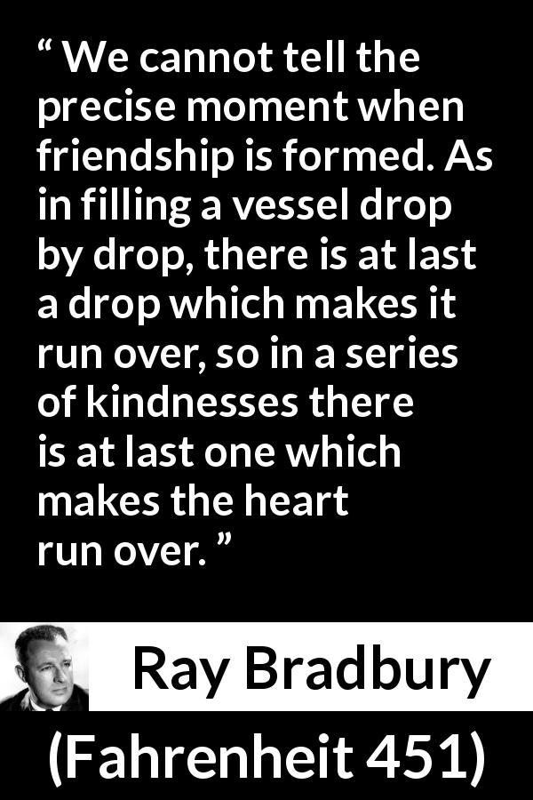 Ray Bradbury quote about friendship from Fahrenheit 451 - We cannot tell the precise moment when friendship is formed. As in filling a vessel drop by drop, there is at last a drop which makes it run over, so in a series of kindnesses there is at last one which makes the heart run over.