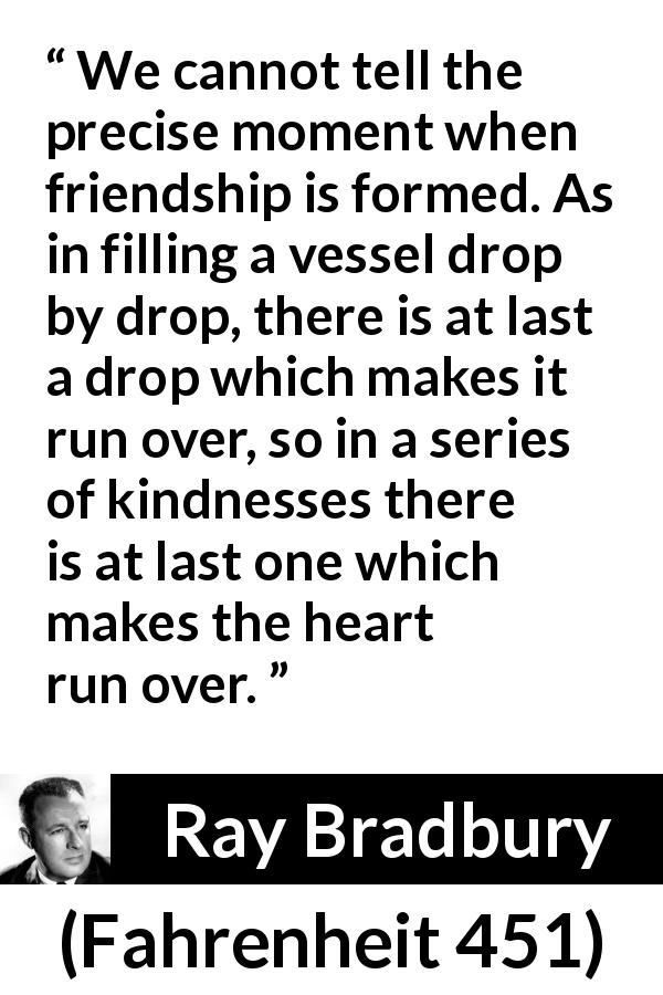 Ray Bradbury - Fahrenheit 451 - We cannot tell the precise moment when friendship is formed. As in filling a vessel drop by drop, there is at last a drop which makes it run over, so in a series of kindnesses there is at last one which makes the heart run over.