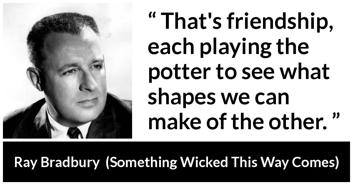 "Ray Bradbury about friendship (""Something Wicked This Way Comes"", 1962) - That's friendship, each playing the potter to see what shapes we can make of the other."