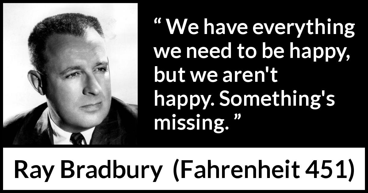 Ray Bradbury - Fahrenheit 451 - We have everything we need to be happy, but we aren't happy. Something's missing.