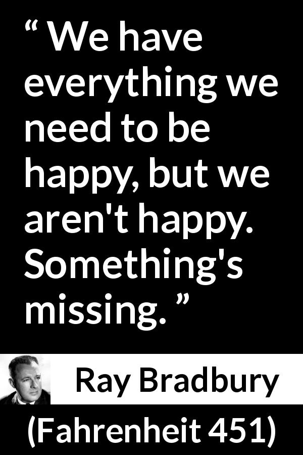 Ray Bradbury quote about happiness from Fahrenheit 451 (1953) - We have everything we need to be happy, but we aren't happy. Something's missing.