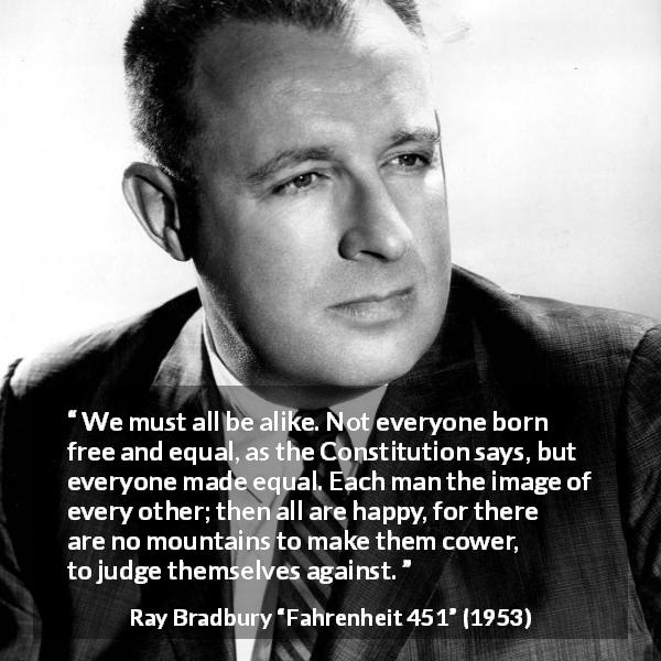 "Ray Bradbury about happiness (""Fahrenheit 451"", 1953) - We must all be alike. Not everyone born free and equal, as the Constitution says, but everyone made equal. Each man the image of every other; then all are happy, for there are no mountains to make them cower, to judge themselves against."