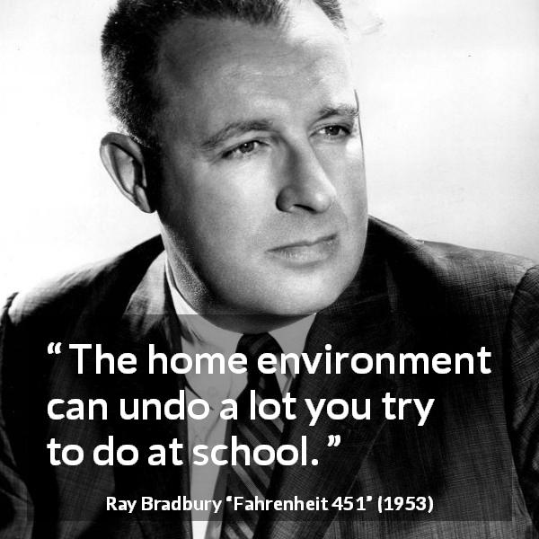 "Ray Bradbury about home (""Fahrenheit 451"", 1953) - The home environment can undo a lot you try to do at school."