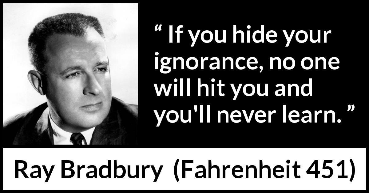 "Ray Bradbury about ignorance (""Fahrenheit 451"", 1953) - If you hide your ignorance, no one will hit you and you'll never learn."